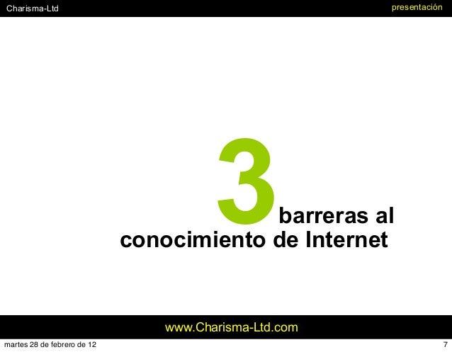 #Charisma-Ltd www.Charisma-Ltd.com presentación 3barreras al conocimiento de Internet 7martes 28 de febrero de 12