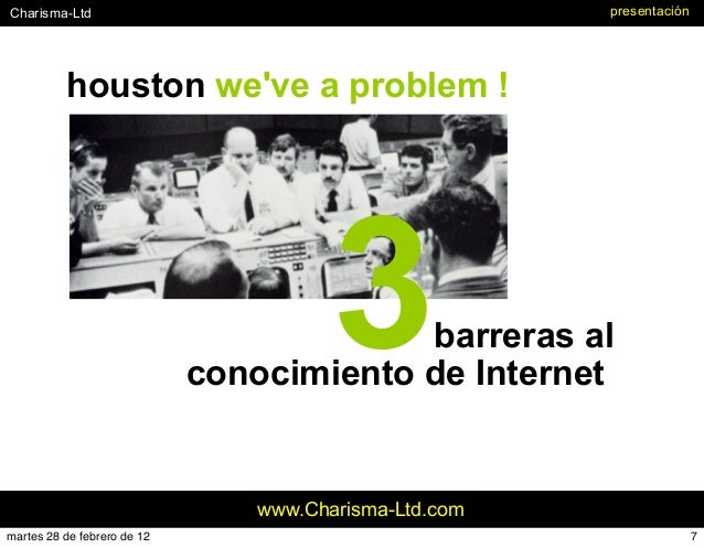 #Charisma-Ltd www.Charisma-Ltd.com houston we've a problem ! presentación 3barreras al conocimiento de Internet 7martes 28...