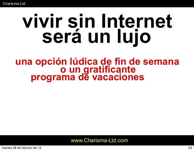 #Charisma-Ltd www.Charisma-Ltd.com vivir sin Internet será un lujo una opción lúdica de fin de semana o un gratificante pr...