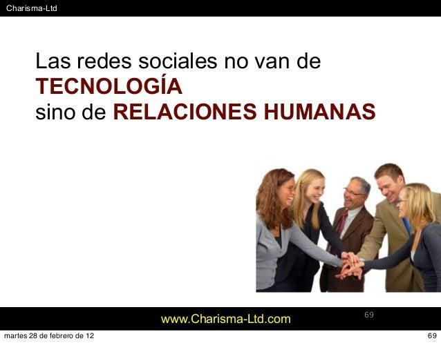 #Charisma-Ltd www.Charisma-Ltd.com 69 Las redes sociales no van de TECNOLOGÍA sino de RELACIONES HUMANAS 69martes 28 de fe...