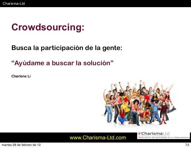 """#Charisma-Ltd www.Charisma-Ltd.com 72 Crowdsourcing: Busca la participación de la gente: """"Ayúdame a buscar la solución"""" Ch..."""