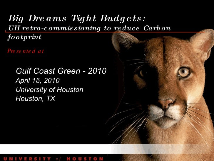 Big Dreams Tight Budgets:  UH retro-commissioning to reduce Carbon footprint Presented at  Gulf Coast Green - 2010 April 1...