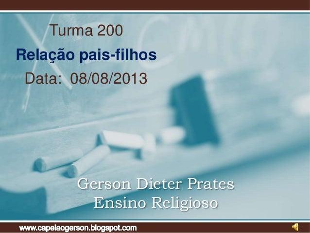 Turma 200 Relação pais-filhos Data: 08/08/2013 Gerson Dieter Prates Ensino Religioso