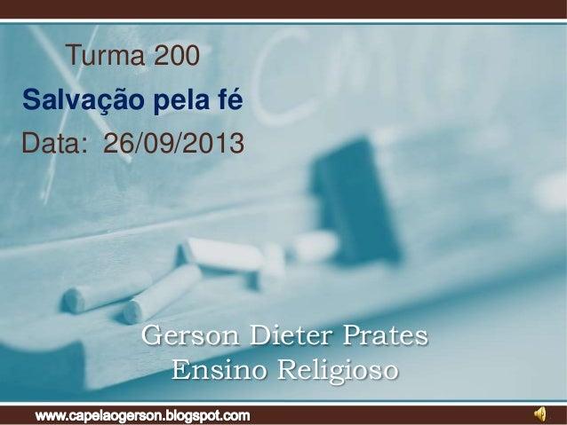Turma 200  Salvação pela fé Data: 26/09/2013  Gerson Dieter Prates Ensino Religioso