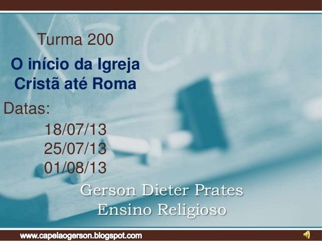 Turma 200 O início da Igreja Cristã até Roma Datas: 18/07/13 25/07/13 01/08/13 Gerson Dieter Prates Ensino Religioso