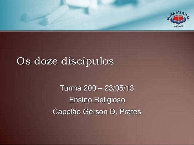 Os doze discípulosTurma 200 – 23/05/13Ensino ReligiosoCapelão Gerson D. Prates