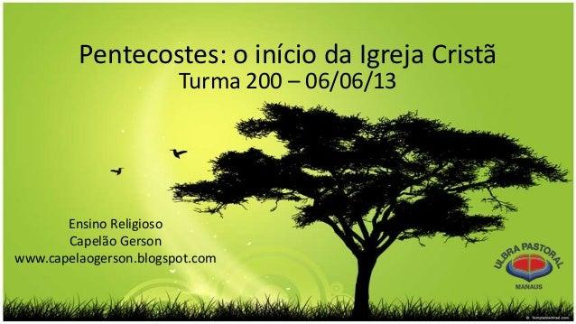 Pentecostes: o início da Igreja CristãTurma 200 – 06/06/13Ensino ReligiosoCapelão Gersonwww.capelaogerson.blogspot.com