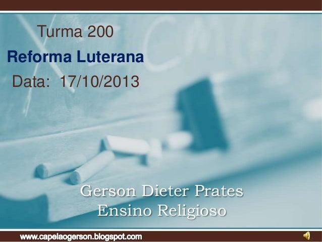 Turma 200  Reforma Luterana Data: 17/10/2013  Gerson Dieter Prates Ensino Religioso