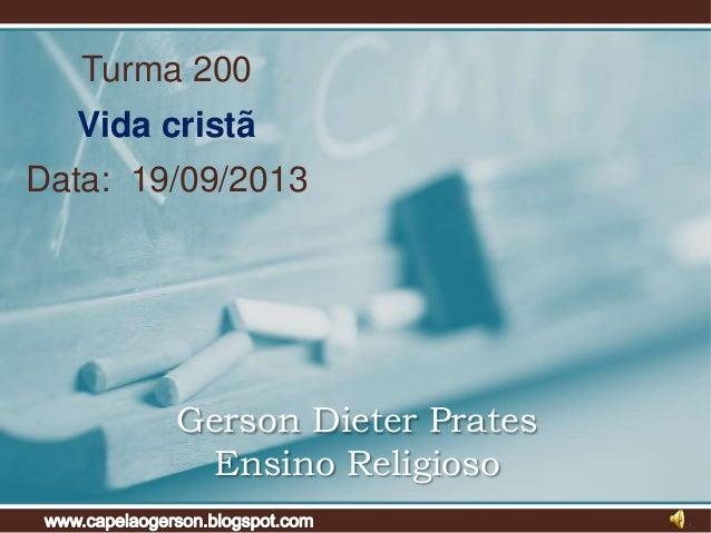 Turma 200  Vida cristã Data: 19/09/2013  Gerson Dieter Prates Ensino Religioso