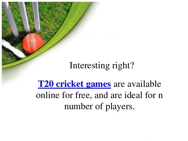 Interesting right?  T20 cricket games are available  online for free, and are ideal for n  number of players.