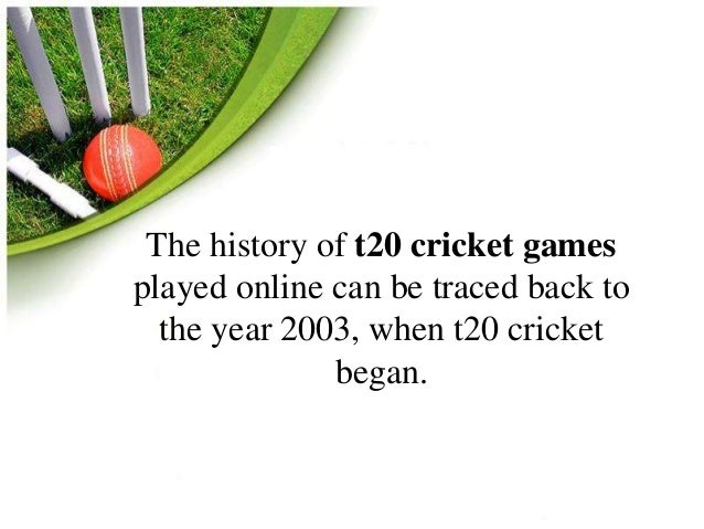 The history of t20 cricket games  played online can be traced back to  the year 2003, when t20 cricket  began.