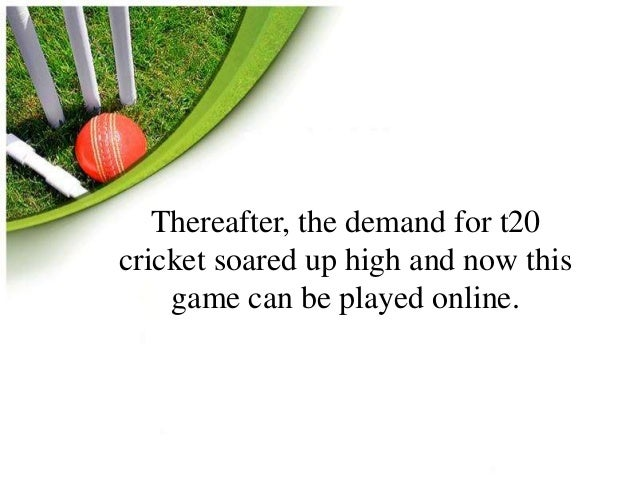 Thereafter, the demand for t20  cricket soared up high and now this  game can be played online.