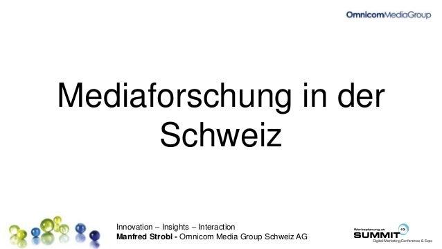 Innovation – Insights – Interaction Manfred Strobl - Omnicom Media Group Schweiz AG Mediaforschung in der Schweiz