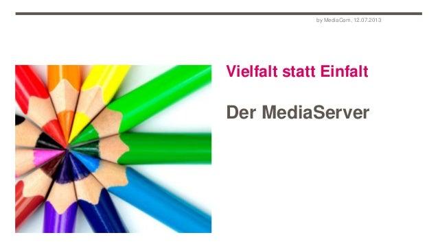Vielfalt statt Einfalt Der MediaServer by MediaCom, 12.07.2013
