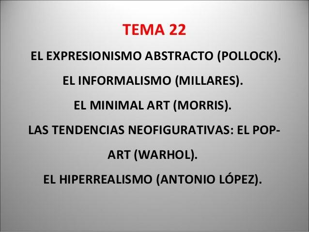 TEMA 22EL EXPRESIONISMO ABSTRACTO (POLLOCK).EL INFORMALISMO (MILLARES).EL MINIMAL ART (MORRIS).LAS TENDENCIAS NEOFIGURATIV...