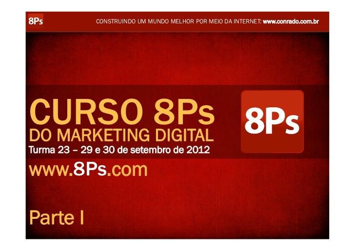 CONSTRUINDO UM MUNDO MELHOR POR MEIO DA INTERNET: www.conrado.com.brCURSO 8PsDO MARKETING DIGITALTurma 23 – 29 e 30 de set...