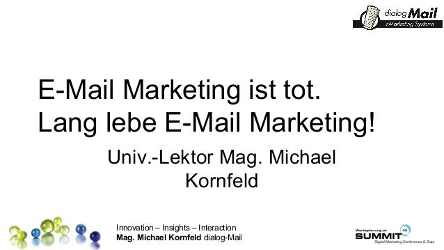 Innovation – Insights – Interaction Mag. Michael Kornfeld dialog-Mail E-Mail Marketing ist tot. Lang lebe E-Mail Marketing...