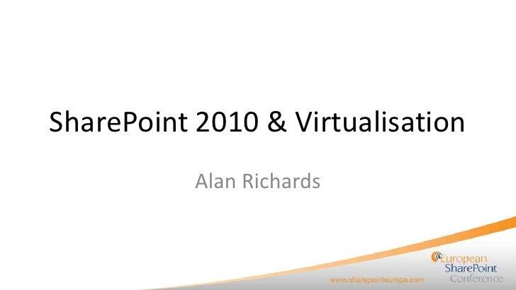SharePoint 2010 & Virtualisation           Alan Richards
