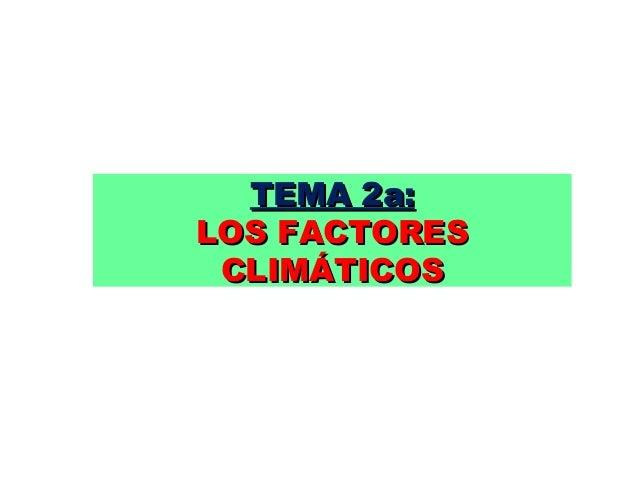 TEMA 2a:TEMA 2a: LOS FACTORESLOS FACTORES CLIMÁTICOSCLIMÁTICOS