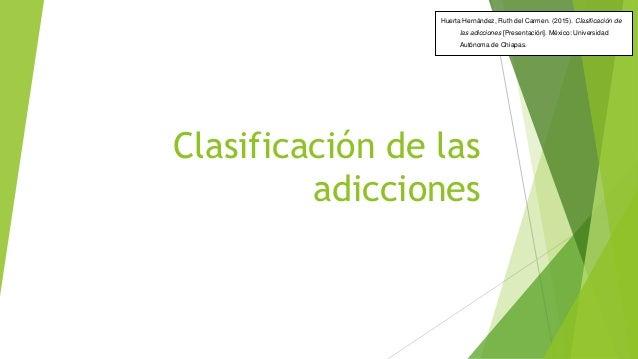 Clasificación de las adicciones Huerta Hernández, Ruth del Carmen. (2015). Clasificación de las adicciones [Presentación]....