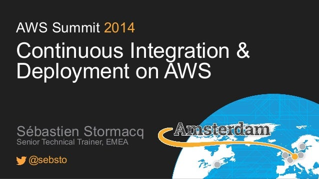AWS Summit 2014 Continuous Integration & Deployment on AWS Sébastien Stormacq Senior Technical Trainer, EMEA @sebsto