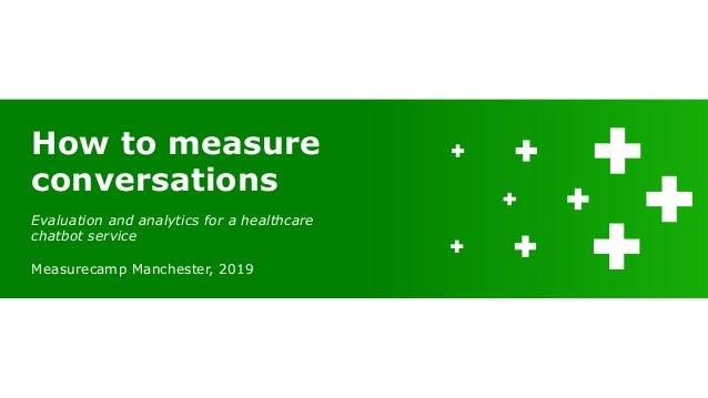 Evaluation and analytics for a healthcare chatbot service Measurecamp Manchester, 2019 How to measure conversations