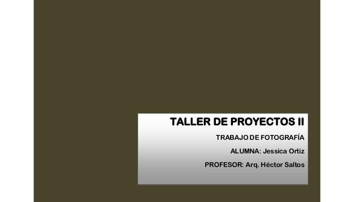 TALLER DE PROYECTOS II        TRABAJO DE FOTOGRAFÍA            ALUMNA: Jessica Ortiz     PROFESOR: Arq. Héctor Saltos