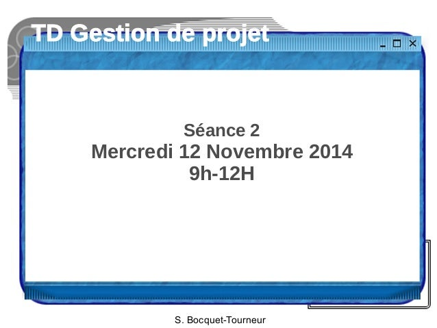 TD Gestion de projet  Séance 2  Mercredi 12 Novembre 2014  9h-12H  S. Bocquet-Tourneur