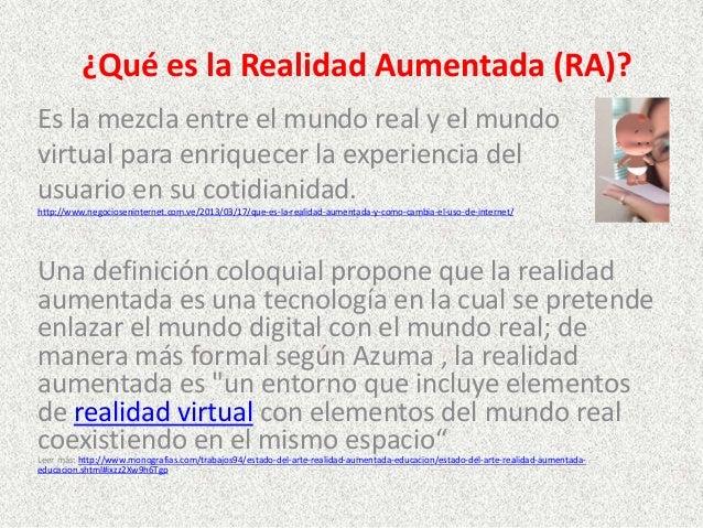 ¿Qué es la Realidad Aumentada (RA)? Es la mezcla entre el mundo real y el mundo virtual para enriquecer la experiencia del...