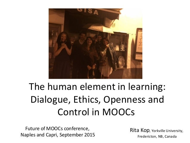 The human element in learning: Dialogue, Ethics, Openness and Control in MOOCs Rita Kop, Yorkville University, Fredericton...