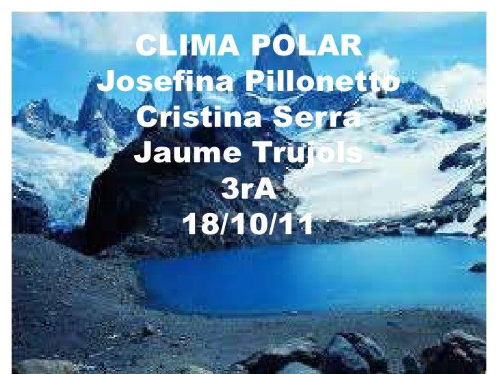 CLIMA POLARJosefina Pillonetto  Cristina Serra  Jaume Trujols        3rA     18/10/11