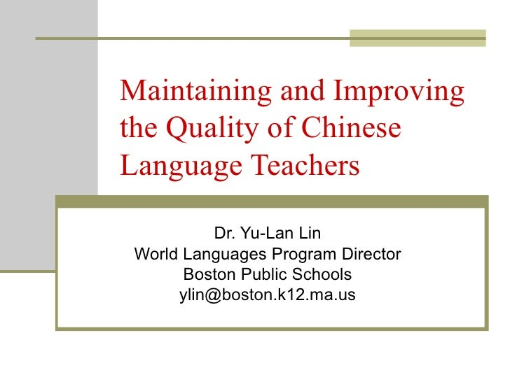 Maintaining and Improving the Quality of Chinese Language Teachers Dr. Yu-Lan Lin World Languages Program Director Boston ...