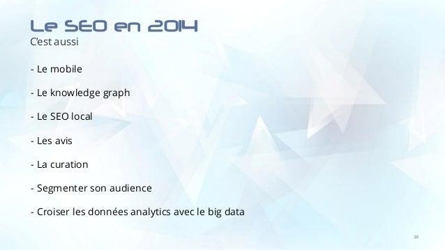 Le SEO en 2014 C'est aussi 22 - Le mobile - Le knowledge graph - Le SEO local - Les avis - La curation - Segmenter son aud...