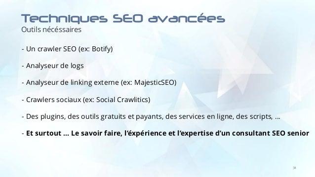 Techniques SEO avancées Outils nécéssaires 31 - Un crawler SEO (ex: Botify) - Analyseur de logs - Analyseur de linking ext...