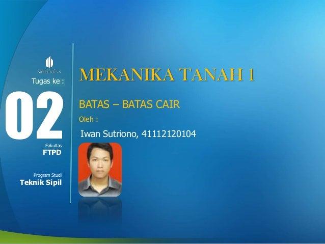 Tugas ke : Modul ke:  02 Fakultas  FTPD Program Studi  Teknik Sipil  MEKANIKA TANAH 1 BATAS – BATAS CAIR Oleh :  Iwan Sutr...