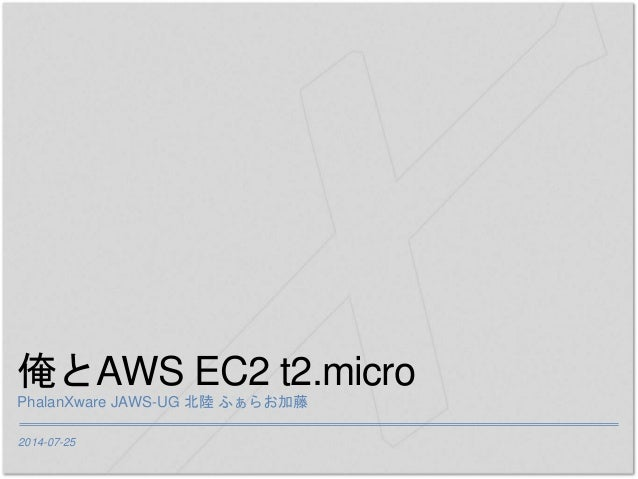2014-07-25 俺とAWS EC2 t2.micro PhalanXware JAWS-UG 北陸 ふぁらお加藤