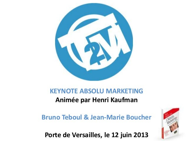 KEYNOTE ABSOLU MARKETING Animée par Henri Kaufman Bruno Teboul & Jean-Marie Boucher Porte de Versailles, le 12 juin 2013