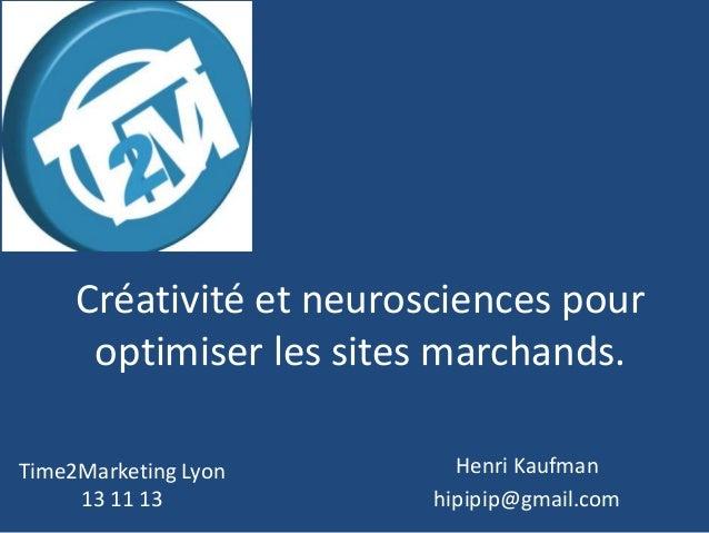Créativité et neurosciences pour optimiser les sites marchands. Time2Marketing Lyon 13 11 13  Henri Kaufman hipipip@gmail....