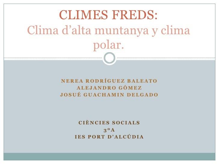 CLIMES FREDS:Clima d'alta muntanya y clima             polar.     NEREA RODRÍGUEZ BALEATO         ALEJANDRO GÓMEZ     JOSU...