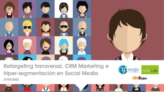 Retargeting transversal, CRM Marketing e hiper-segmentación en Social Media 27/05/2015