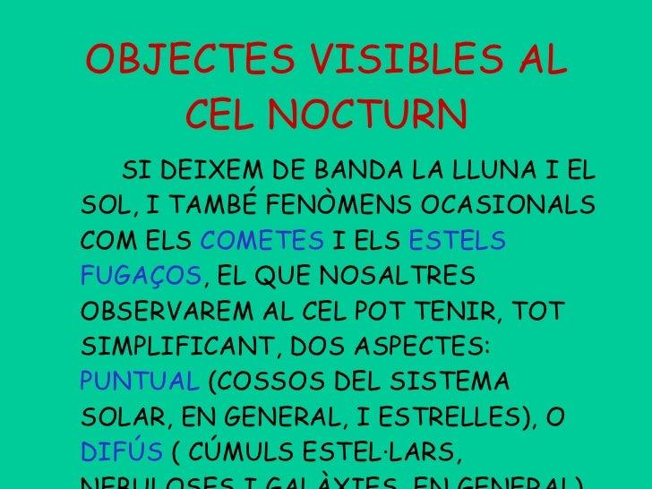 OBJECTES VISIBLES AL CEL NOCTURN <ul><li>SI DEIXEM DE BANDA LA LLUNA I EL SOL, I TAMBÉ FENÒMENS OCASIONALS COM ELS  COMETE...