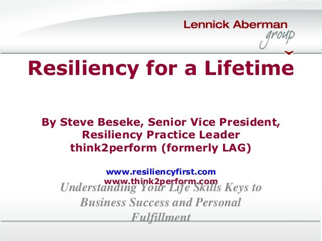 Resiliency for a Lifetime By Steve Beseke, Senior Vice President, Resiliency Practice Leader think2perform (formerly LAG) ...
