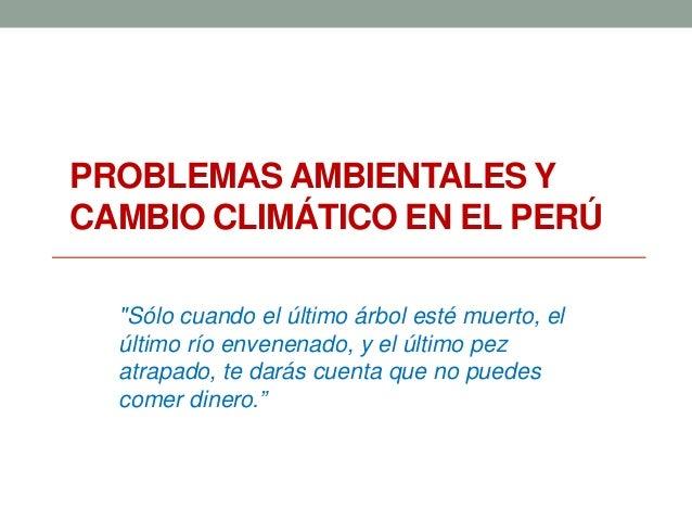 """PROBLEMAS AMBIENTALES Y CAMBIO CLIMÁTICO EN EL PERÚ """"Sólo cuando el último árbol esté muerto, el último río envenenado, y ..."""
