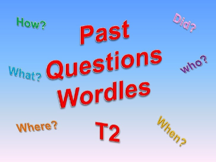 Past<br />QuestionsWordles<br />Did?<br />How?<br />who?<br />What?<br />T2<br />Where?<br />When?<br />