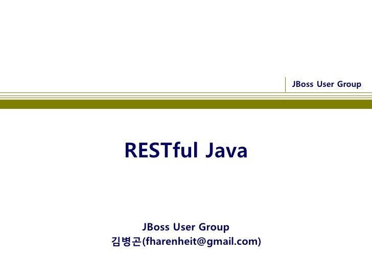 JBoss User Group       RESTful Java      JBoss User Group 김병곤(fharenheit@gmail.com)