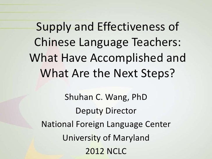 Supply and Effectiveness ofChinese Language Teachers:What Have Accomplished and  What Are the Next Steps?        Shuhan C....