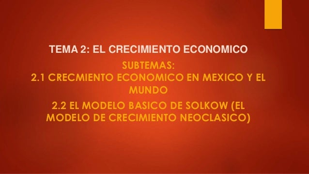 TEMA 2: EL CRECIMIENTO ECONOMICO SUBTEMAS: 2.1 CRECMIENTO ECONOMICO EN MEXICO Y EL MUNDO 2.2 EL MODELO BASICO DE SOLKOW (E...