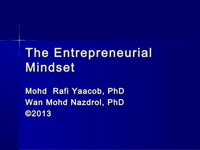 The EntrepreneurialThe Entrepreneurial MindsetMindset Mohd Rafi Yaacob, PhDMohd Rafi Yaacob, PhD Wan Mohd Nazdrol, PhDWan ...