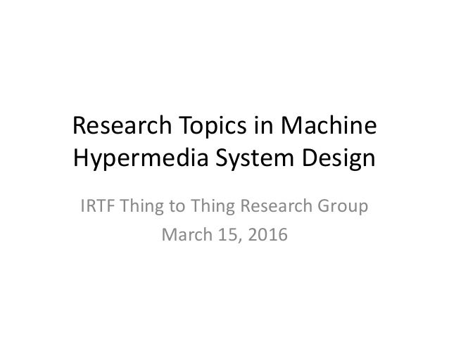 Research Topics in Machine Hypermedia System Design IRTF Thing to Thing Research Group March 15, 2016