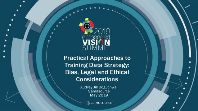 © 2019 Samasource Practical Approaches to Training Data Strategy: Bias, Legal and Ethical Considerations Audrey Jill Boguc...